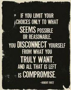 If you limit your choices only to what seems possible or reasonable, you disconnect yourself from what you truly want. And all that is left is compromise.