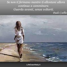 Se non ti fermano mentre ti allontani allora continua a camminare. Guarda avanti, senza voltarti. Paulo Coelho