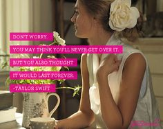 Don't worry. You may think you'll never get over it. But you also thought it would last forever.  ~Taylor Swift