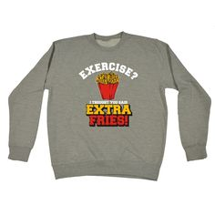 123t USA Exercise ? I Thought You Said Extra Fries ! Chips Design Funny Sweatshirt