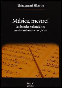 Música, mestre! : les bandes valencianes en el tombant del segle XIX / Elvira Asensi Silvestre Publicación[València] : PUV, D.L. 2013