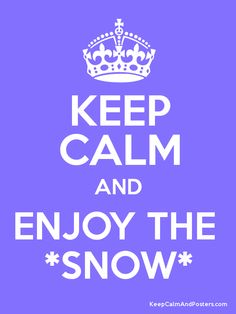 Keep calm and enjoy the snow