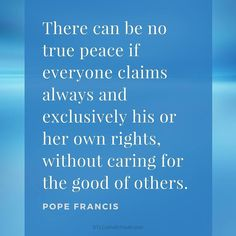 There can be no true peace if everyone claims always and exclusively his or her own rights without caring for the good of others. #PopeFrancis #Peace