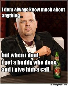 Rick from Pawn Stars Meme | I dont always know much about anything, but when I don't I got a buddy who does, and do you mind if I give him a call?