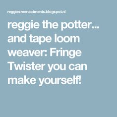 reggie the potter... and tape loom weaver: Fringe Twister you can make yourself!