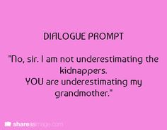 """Dialogue Prompt -- """"No, sir; I am not underestimating the kidnappers. YOU are underestimating my grandmother."""""""