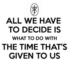 """All we have to decide is what to do with the time that's given to us."" - Gandalf"
