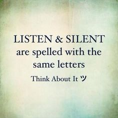 Listen & Silent are spelled with the same letters. Think about it                                                                                                                                                                                  More