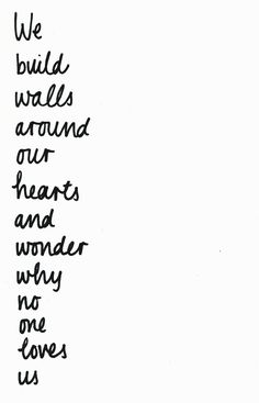 we build walls around our hearts and wonder why no one loves us