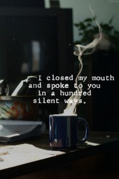 I closed my mouth and spoke to you in a hundred silent ways