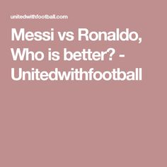 Messi vs Ronaldo, Who is better? - Unitedwithfootball