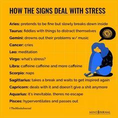 How The Signs Deals With Stress: Aries: pretends to be fine but slowly breaks down inside; Taurus: fiddles with things to distract themselves; Gemini: drowns out their problems w/ music; Cancer: cries; Leo: meditationVirgo: what's stress?; Libra: caffeine caffeine and more caffeine; Scorpio: naps; Sagittarius: takes a break and waits to get inspired again