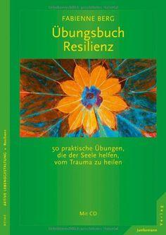 Übungsbuch Resilienz: 50 praktische Übungen, die der Seele helfen, vom Trauma zu heilen. Mit CD: Amazon.de: Fabienne Berg: Bücher