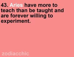 Aries have more to teach than to be taught and are willing to experiment