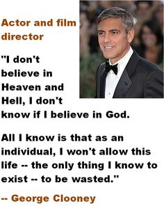 George Clooney - I don't believe in Heaven and Hell, I don't know if I believe in God.