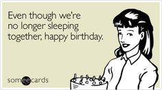 Even though we're no longer sleeping together, happy birthday.