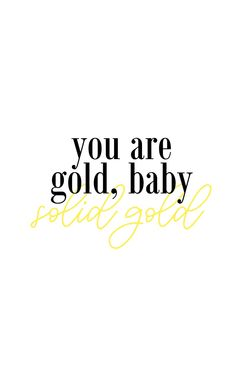you are gold, baby. solid gold. // QUOTE
