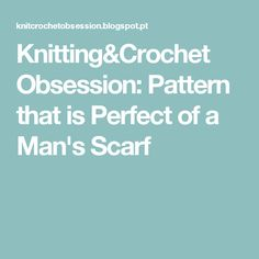 Knitting&Crochet Obsession: Pattern that is Perfect of a Man's Scarf