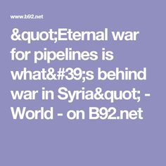 """Eternal war for pipelines is what's behind war in Syria"" - World - on B92.net"