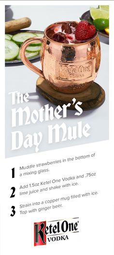 You'll never repay mom for everything, but a strawberry mule for Mother's Day's a start.  Muddle strawberries in the bottom of a mixing glass. Add 1.5 oz. of Ketel One® Vodka and 0.75 oz. of lime juice and shake with ice. Strain into a copper mug filled with ice. Top with ginger beer.