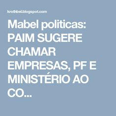 Mabel politicas: PAIM SUGERE CHAMAR EMPRESAS, PF E MINISTÉRIO AO CO...