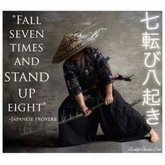 """Fall seven times and stand up eight"" - Japanese proverb"