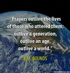 Prayers outlive the lives of those who uttered them; outlive a generation, outlive an age, outlive a world. --E.M. Bounds on #Prayer http://www.kevinhalloran.net/best-e-m-bounds-christian-quotes-on-prayer/