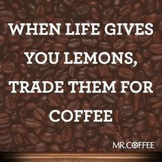 When life gives you lemons -- Coffee!