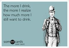 The more I drink, the more I realize how much more I still want to drink. | Drinking Ecard