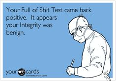 Your Full of Shit Test came back positive. It appears your Integrity was benign.