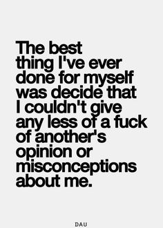 The best thing I've ever done for myself was decide that I couldn't give any less of a fuck of another's opinion or misconceptions about me.