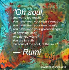 """Oh soul you worry too much. You have seen your own strength. You have seen your own beauty. You have seen your golden wings. Of anything less why do you worry? You are in truth, the soul, of the soul, of the soul."" - Rumi"