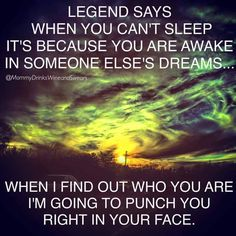 Legend says when you can't sleep it's because you are awake in someone else's dreams...when I find out who you are I'm going to punch you right in your face.