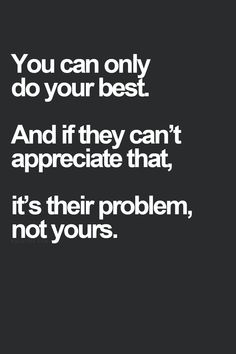http://www.siamtrick.com You can only do your best. And if they can't appreciate that, it's their problem, not yours.