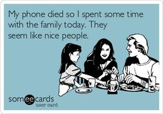 """My phone died so I spent some time with the family today. They seem like nice people."""