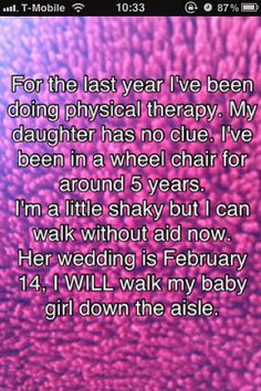 for the last year I've been doing physical therapy. my daughter has no clue. I've been in a wheelchair for around 5 years. I'm a little shaky but I can walk without aid now. her wedding is february 14, I will walk my baby girl down the aisle #postsecret