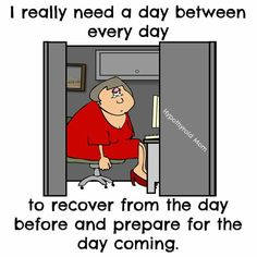 I really need a day between every day to recover from the day before and prepare for the day coming.