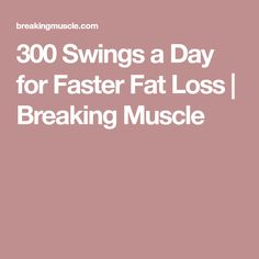 300 Swings a Day for Faster Fat Loss | Breaking Muscle