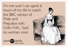 I'm not sure I can spare 6 hours of my life to watch the BBC version of Pride and Prejudice with Colin Firth... Said no woman, ever.
