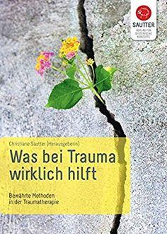 Was bei Trauma wirklich hilft: Bewährte Methoden in der Traumatherapie (Systemische Psychotraumatologie)