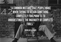 A common mistake that people make when trying to design something completely foolproof is to underestimate the ingenuity of complete fools. - Douglas Adams at Lifehack Quotes