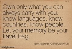 """""""Own only what you can always carry with you: know languages, know countries, know people. Let your memory be your travel bag."""" Aleksandr Solzhenitsyn #quote #Solzhenitsyn #goabroad"""
