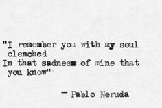 """In that sadness of mine that you know."" ― Pablo Neruda"