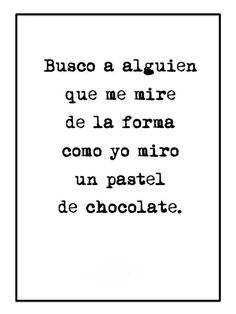 Busco alguien que me mire de la forma como yo miro un pastel de chocolate.