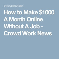 How to Make $1000 A Month Online Without A Job - Crowd Work News