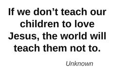 Teach Our Children   IF WE DON'T TEACH OUR  CHILDREN TO LOVE JESUS, THE WORLD WILL TEACH THEM NOT TO.