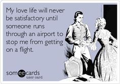 My love life will never be satisfactory until someone runs through an airport to stop me from getting on a flight.