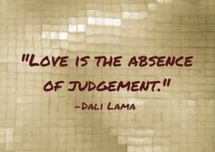 Love is the absence of judgement.-Dalai Lama ~~ Isn't this the truth!!?? Sometimes a good thing, sometimes a bad thing.....