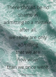 There should be no shame in  admitting to a mistake after all we really are only admitting that we are now wiser than we once were ~ Greg McKeown ~ Relationship quotes