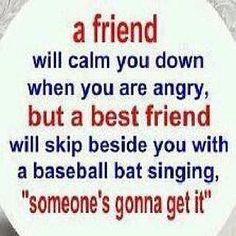 "A friend will calm you down when you are angry, but a best friend will skip beside you with a baseball bat singing, ""Someone's gonna get it."""